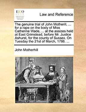 The Genuine Trial of John Motherill, ... for a Rape on the Body of Miss Catherine Wade, ... at the Assizes Held at East Grimstead, Before Mr. Justice 9781170549780
