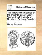 The History and Antiquities of the Ancient Burgh of Great Yarmouth in the County of Norfolk. ... by Henry Swinden.