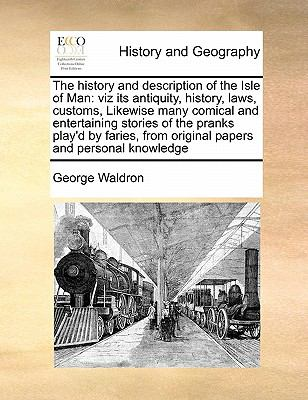 The History and Description of the Isle of Man: Viz Its Antiquity, History, Laws, Customs, Likewise Many Comical and Entertaining Stories of the Prank 9781171474272