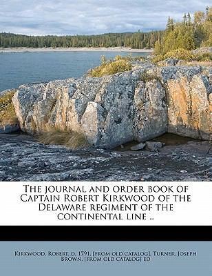 The journal and order book of Captain Robert Kirkwood of the Delaware regiment of the continental line .. Robert Kirkwood and Joseph Brown Turner