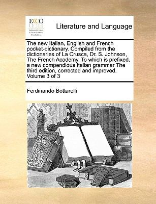 The New Italian, English and French Pocket-Dictionary. Compiled from the Dictionaries of La Crusca, Dr. S. Johnson, the French Academy. to Which Is Pr 9781171041528