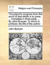 The Pilgrim's Progress from This World to That Which Is to Come. ... Complete in Three Parts. ... by John Bunyan. to Which Is Pref 9689953