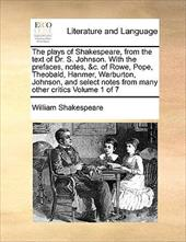 The Plays of Shakespeare, from the Text of Dr. S. Johnson. with the Prefaces, Notes, &C. of Rowe, Pope, Theobald, Hanmer, Warburto