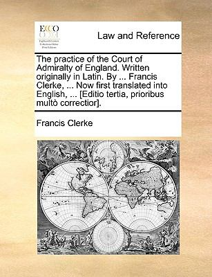 The Practice of the Court of Admiralty of England. Written Originally in Latin. by ... Francis Clerke, ... Now First Translated Into English, ... [Edi