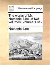 The Works of Mr. Nathaniel Lee, in Two Volumes. Volume 1 of 2 - Lee, Nathaniel