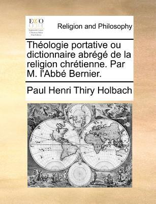 Theologie Portative Ou Dictionnaire Abrege de La Religion Chretienne. Par M. L'Abbe Bernier. 9781171362715