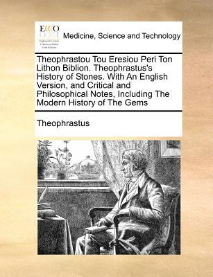 Theophrastou Tou Eresiou Peri Ton Lithon Biblion. Theophrastus's History of Stones. with an English Version, and Critical and Philosophical Notes, Inc 9781170770726