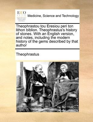 Theophrastou Tou Eresiou Peri Ton Lithon Biblion. Theophrastus's History of Stones. with an English Version, and Notes, Including the Modern History o 9781170774007