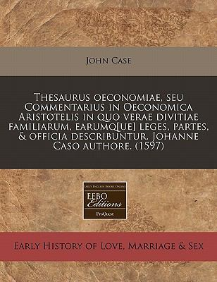 Thesaurus Oeconomiae, Seu Commentarius in Oeconomica Aristotelis in Quo Verae Divitiae Familiarum, Earumq[ue] Leges, Partes, & Officia Describuntur. J