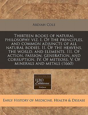 Thirteen Books of Natural Philosophy Viz. I. of the Principles, and Common Adjuncts of All Natural Bodies. II. of the Heavens, the World, and Elements 9781171336303