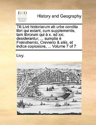 Titi LIVII Historiarum AB Urbe Condita Libri Qui Extant, Cum Supplementis, Tam Librorum Qui X. Ad XXI. Desiderantur, ... Sumptis Freinshemio, Crevieri 9781170779958