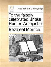 To the Falsely Celebrated British Homer. an Epistle. - Morrice, Bezaleel
