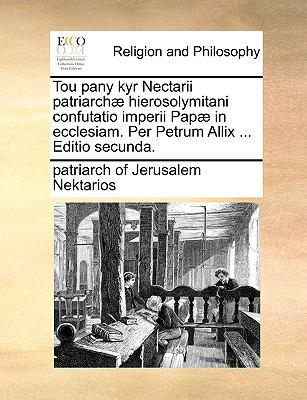 Tou Pany Kyr Nectarii Patriarch] Hierosolymitani Confutatio Imperii Pap] in Ecclesiam. Per Petrum Allix ... Editio Secunda. 9781171095583