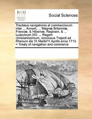 Tractatus Navigationis Et Commerciorum Inter ... Annam, ... Magnae Britanniae, Franciae, & Hibernae, Reginam, & ... Ludovicum XIV. ... Regem Christian 9781171213987