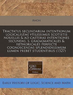 Tractatus Secundarum Intentionum Logicaliu[m] Vtilissimus Scotistis Nouellis & Ad Caeteras Intentiones Secundas. S. Gra[m]maticales & Rethoricales Per 9781171329459