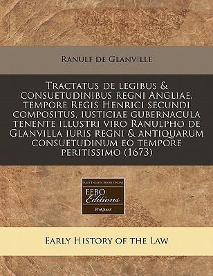 Tractatus de Legibus & Consuetudinibus Regni Angliae, Tempore Regis Henrici Secundi Compositus, Iusticiae Gubernacula Tenente Illustri Viro Ranulpho d 9781171332992