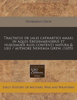 Tractatus de Salis Cathartici Amari in Aquis Ebeshamensibus Et Hujusmodi Aliis Contenti Natura & Usu / Authore Nehemia Grew. (1695) 9781171283362