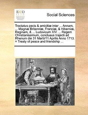 Tractatus Pacis & Amiciti] Inter ... Annam, ... Magn] Britanni], Franci], & Hiberni], Reginam, & ... Ludovicum XIV. ... Regem Christianissimum, Conclu 9781170209448