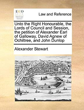 Unto the Right Honourable, the Lords of Council and Session, the Petition of Alexander Earl of Galloway, David Agnew of Ochiltree, and John Dunlop 9781171420330