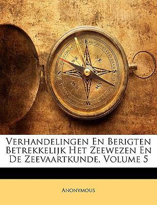 Verhandelingen En Berigten Betrekkelijk Het Zeewezen En de Zeevaartkunde, Volume 5 9781174463280