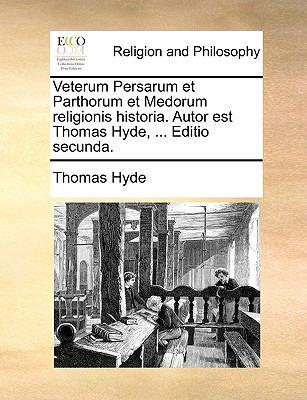 Veterum Persarum Et Parthorum Et Medorum Religionis Historia. Autor Est Thomas Hyde, ... Editio Secunda. 9781171072980