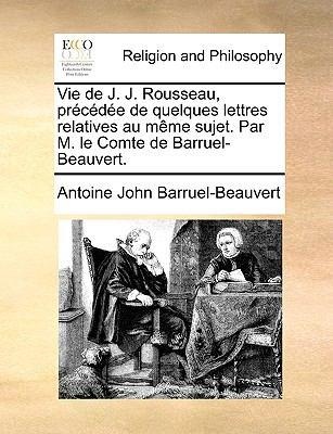 Vie de J. J. Rousseau, Prcde de Quelques Lettres Relatives Au Mme Sujet. Par M. Le Comte de Barruel-Beauvert. 9781171077138