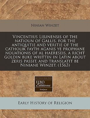 Vincentius Lirinensis of the Natioun of Gallis, for the Antiquitie and Veritie of the Catholik Fayth Aganis Ye Prophane Nouationis of Al Haereseis, a 9781171339465