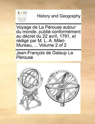 Voyage de La Perouse Autour Du Monde, Publie Conformement Au Decret Du 22 Avril, 1791, Et Redige Par M. L. A. Milet-Mureau, ... Volume 2 of 2 9781171382843