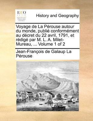 Voyage de La Perouse Autour Du Monde, Publie Conformement Au Decret Du 22 Avril, 1791, Et Redige Par M. L. A. Milet-Mureau, ... Volume 1 of 2