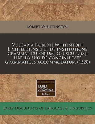 Vulgaria Roberti Whitintoni Lichfeldiensis Et de Institutione Grammaticulor[um] Opusculu[m]: Libello Suo de Concinnitate Grammatices Accommodatum (152 9781171359982