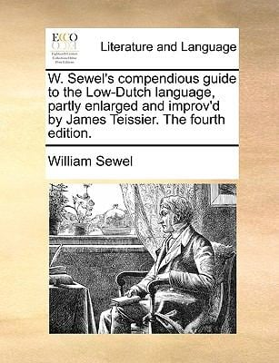 W. Sewel's Compendious Guide to the Low-Dutch Language, Partly Enlarged and Improv'd by James Teissier. the Fourth Edition. 9781170705117