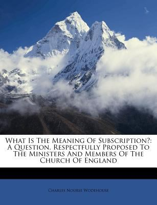What Is the Meaning of Subscription?: A Question, Respectfully Proposed to the Ministers and Members of the Church of England