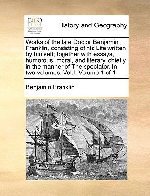 Works of the Late Doctor Benjamin Franklin, Consisting of His Life Written by Himself; Together with Essays, Humorous, Moral, and Literary, Chiefly in 9781170418901
