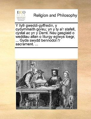 Y   Llyfr Gweddi-Gyffredin, y Cydymmaith Goreu; Yn y Ty A'r Stafell, Cystal AC Yn y Deml. Neu Gasglaid O Weddiau Allan O Liturgy Eglwys Loegr, ... Gyd