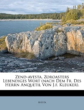 Zend-Avesta, Zoroasters Lebendiges Wort (Nach Dem Fr. Des Herrn Anquetil Von J.F. Kleuker). 9781175358615