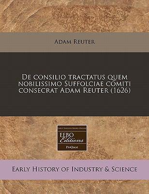 de Consilio Tractatus Quem Nobilissimo Suffolciae Comiti Consecrat Adam Reuter (1626) 9781171303114