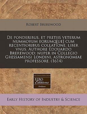 de Ponderibus, Et Pretiis Veterum Nummorum Eorumq[ue] Cum Recentioribus Collatione, Liber Vnus. Authore Edouardo Brerewood: Nuper in Collegio Gressame 9781171338635