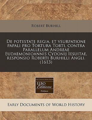 de Potestate Regia, Et Vsurpatione Papali Pro Tortura Torti, Contra Parallelum Andreae Eudaemonioannis Cydonij Iesuitae, Responsio Roberti Burhilli An 9781171349884