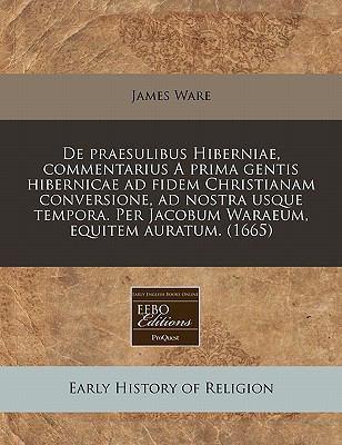 de Praesulibus Hiberniae, Commentarius a Prima Gentis Hibernicae Ad Fidem Christianam Conversione, Ad Nostra Usque Tempora. Per Jacobum Waraeum, Equit 9781171352716