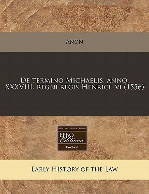 de Termino Michaelis. Anno. XXXVIII. Regni Regis Henrici. VI (1556) 9781171305507