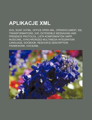Aplikacje XML: Svg, Soap, XHTML, Office Open XML, Opendocument, Xsl Transformations, X3d, Extensible Messaging and Presence Protocol, 9781231811801