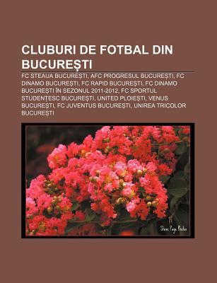 Cluburi de Fotbal Din Bucure Ti: FC Steaua Bucure Ti, Afc Progresul Bucure Ti, FC Dinamo Bucure Ti, FC Rapid Bucure Ti