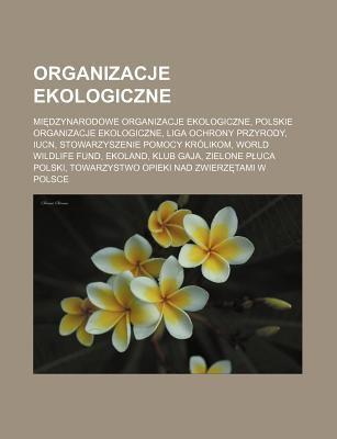 Organizacje Ekologiczne: Mi Dzynarodowe Organizacje Ekologiczne, Polskie Organizacje Ekologiczne, Liga Ochrony Przyrody, Iucn, Stowarzyszenie P 9781232654773