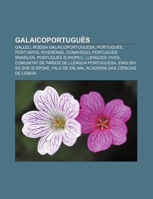 Galaicoportugu S: Gallec, Poesia Galaicoportuguesa, Portugu S, Portunyol Riverense, Eonaviego, Portugu?'s Brasiler, Portugu?'s Europeu 9781232720317