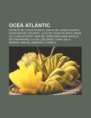Oce ATL Ntic: Estrets de L'Oce ATL Ntic, Golfs de L'Oce ATL Ntic, Huracans de L'Atl Ntic, Illes de L'Oce ATL Ntic, Mars de L'Oce ATL 9781232729358