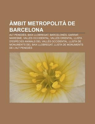 Mbit Metropolit de Barcelona: Alt Pened S, Baix Llobregat, Barcelon S, Garraf, Maresme, Vall?'s Occidental, Vall?'s Oriental 9781232753643