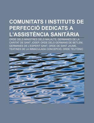 Comunitats I Instituts de Perfecci Dedicats A L'Assist Ncia Sanit RIA: Orde Dels Ministres Dels Malalts, Germanes de La Caritat de Sant Josep 9781232754923