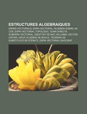Estructures Algebraiques: Espais Vectorials, Espai Vectorial, Lgebra Sobre Un Cos, Espai Vectorial Topol Gic, Suma Directa, Subespai Vectorial 9781232765387