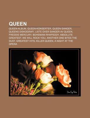 Queen: Queen-Album, Queen-Konserter, Queen-Sanger, Queens Diskografi, Liste Over Sanger AV Queen, Freddie Mercury, Bohemian R 9781232796930