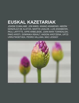 Euskal Kazetariak: Joxemi Zumalabe, Jon Mikel Arano Aramendi, Abd N Gonz Lez de Alaitza, Martin Ugalde, Luis Aranberri, Paul Laffitte 9781233048328